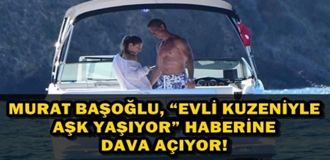 Murat Başoğlu 'Evli Kuzeniyle Aşk Yaşıyor' haberine dava açıyor