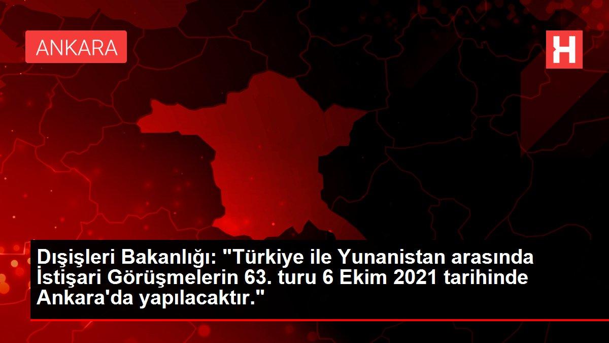 Dışişleri Bakanlığı: Türkiye ile Yunanistan arasında İstişari Görüşmelerin 63. turu 6 Ekim 2021 tarihinde Ankara'da yapılacaktır.