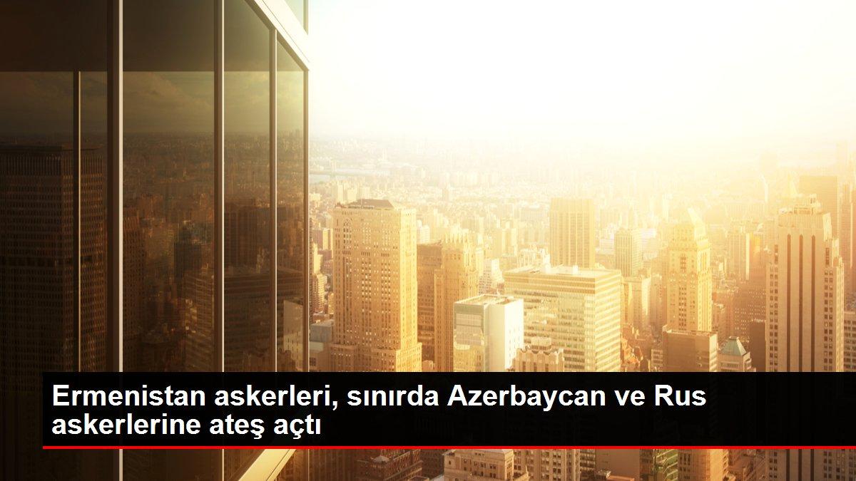 Ermenistan askerleri, sınırda Azerbaycan ve Rus askerlerine ateş açtı