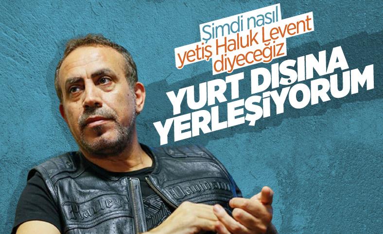 Haluk Levent: Gelecek yıl yurt dışına yerleşeceğim