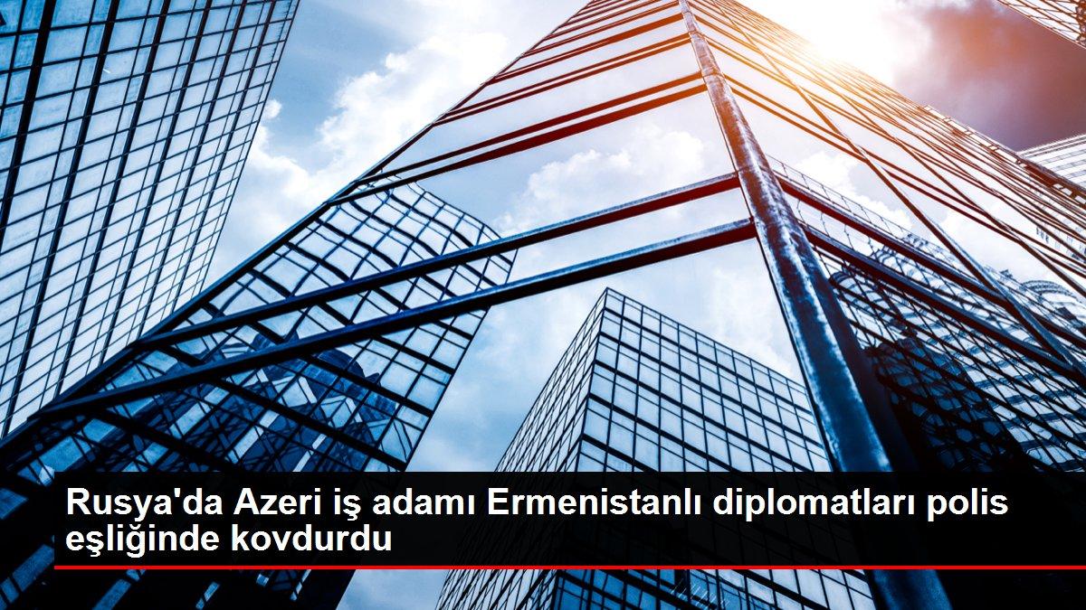 Rusya'da Azeri iş adamı Ermenistanlı diplomatları polis eşliğinde kovdurdu