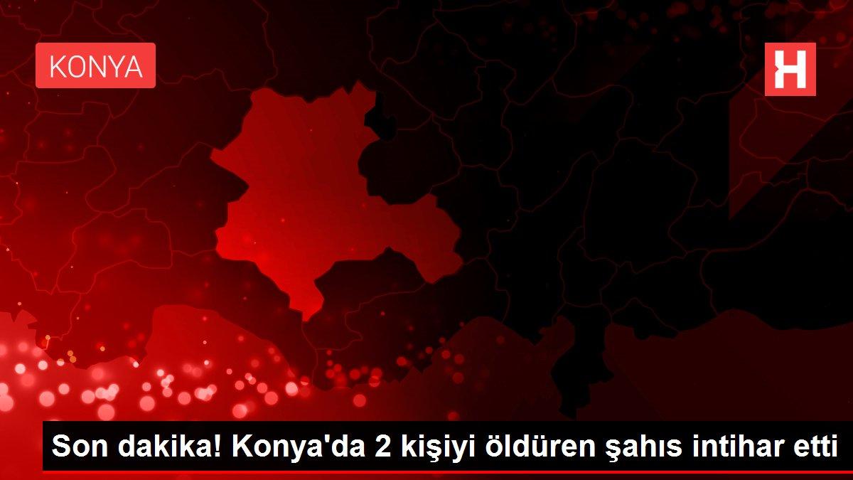 Son dakika! Konya'da 2 kişiyi öldüren şahıs intihar etti