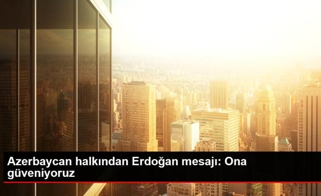 Son dakika haber... Azerbaycan halkından Erdoğan mesajı: Ona güveniyoruz
